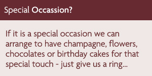 If it is a special occasion we can arrange to have champagne, flowers, chocolates or birthday cakes for that special touch - just give us a ring...
